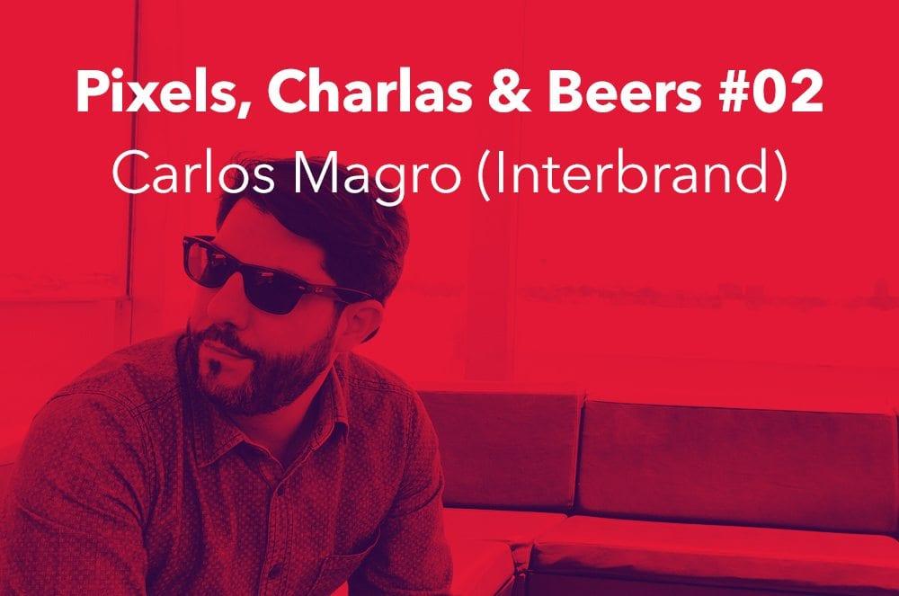 Pixels, Charlas & Beers #02 con Carlos Magro (Interbrand)